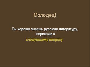 Молодец! Ты хорошо знаешь русскую литературу, переходи к следующему вопросу