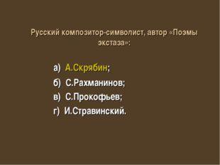 а) А.Скрябин; б) С.Рахманинов; в) С.Прокофьев; г) И.Стравинский. Русский ком