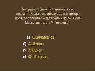 а) К.Мельников; б) А.Щусев; г) В.Шухов; в) Ф.Шехтель. Назовите архитектора н
