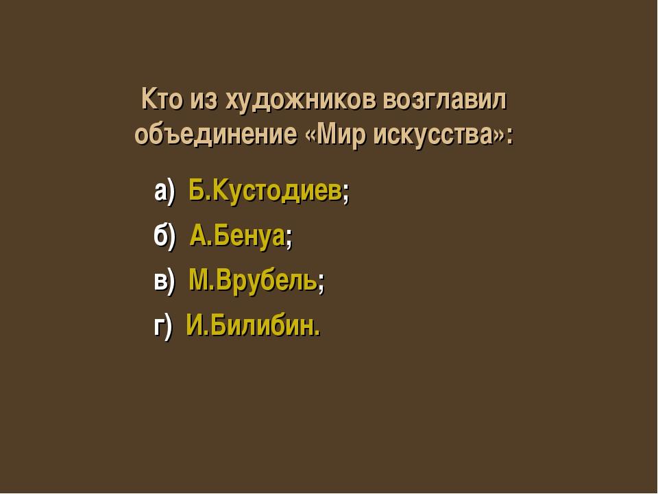 а) Б.Кустодиев; б) А.Бенуа; в) М.Врубель; г) И.Билибин. Кто из художников во...
