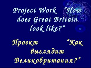 "Project Work ""How does Great Britain look like?"" Проект ""Как выглядит Великоб"