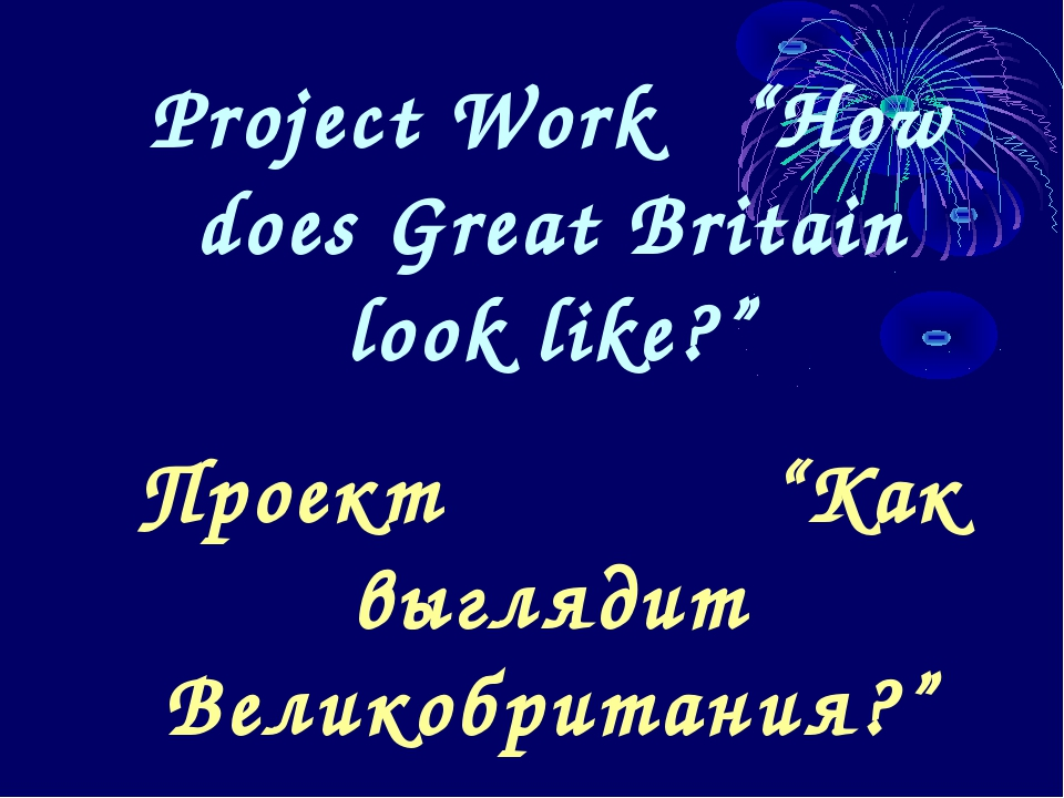 "Project Work ""How does Great Britain look like?"" Проект ""Как выглядит Великоб..."