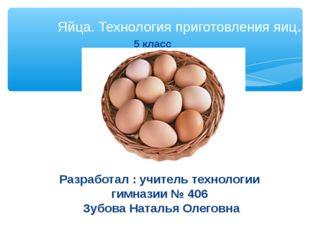 Яйца. Технология приготовления яиц. Разработал : учитель технологии гимназии