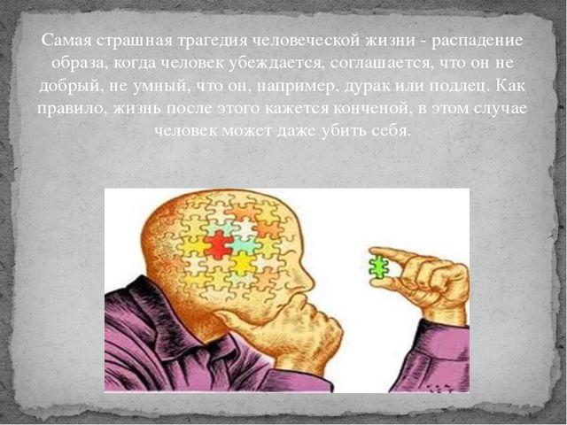 Самая страшная трагедия человеческой жизни - распадение образа, когда человек...