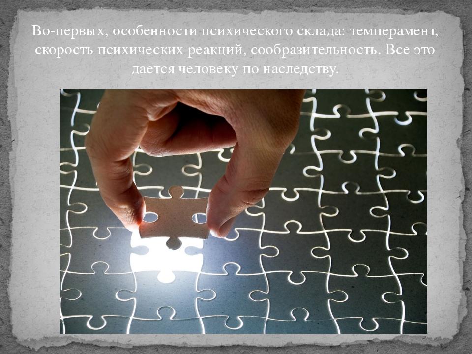 Во-первых, особенности психического склада: темперамент, скорость психических...