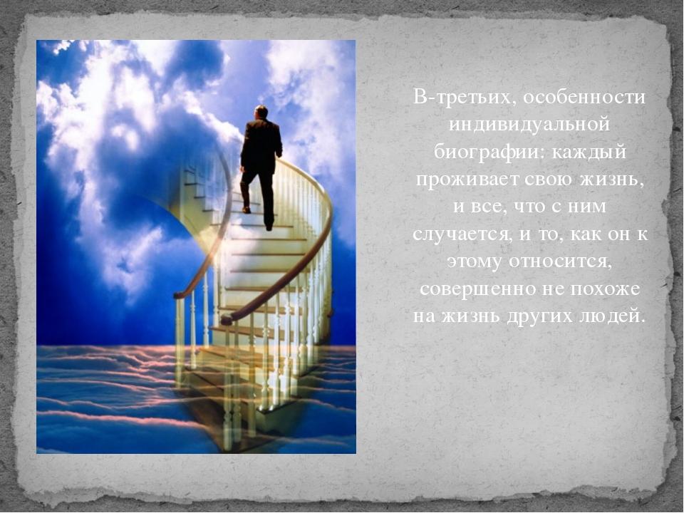 В-третьих, особенности индивидуальной биографии: каждый проживает свою жизнь...