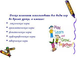 Доска помогает использовать все виды игр во время урока, а именно: лексическ