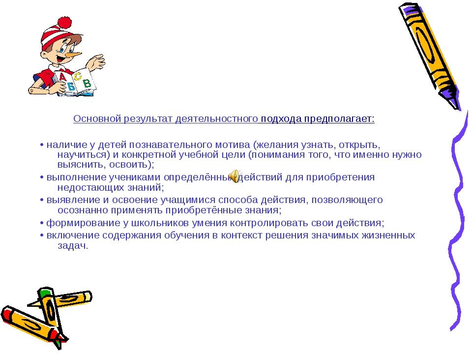 Основной результат деятельностного подхода предполагает: •наличие у детей п...