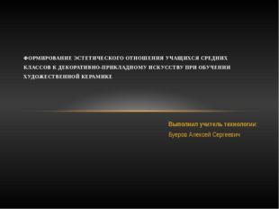 Выполнил учитель технологии: Буеров Алексей Сергеевич ФОРМИРОВАНИЕ ЭСТЕТИЧЕСК