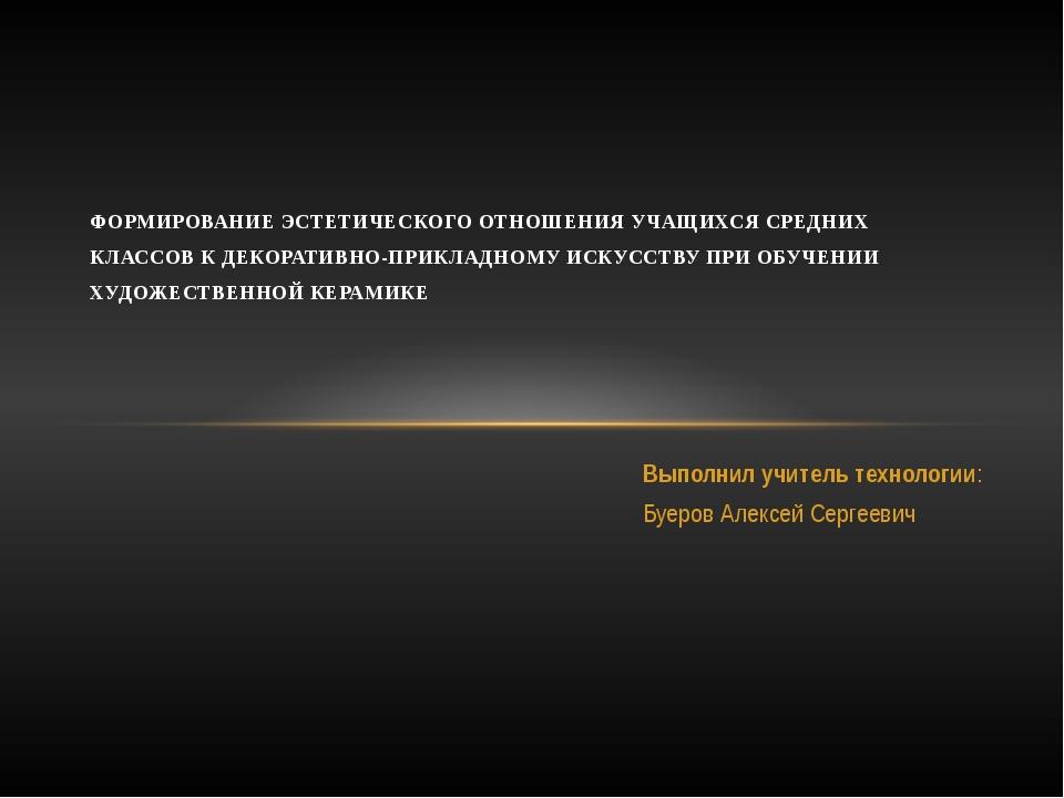 Выполнил учитель технологии: Буеров Алексей Сергеевич ФОРМИРОВАНИЕ ЭСТЕТИЧЕСК...