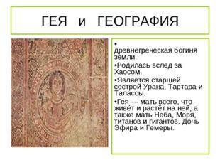 ГЕЯ и ГЕОГРАФИЯ Ге́я «земля», — древнегреческая богиня земли. Родилась вслед
