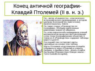 Конец античной географии-Клавдий Птолемей (II в. н. э.) Он - автор «Альмагест