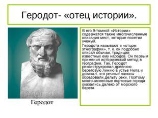 Геродот- «отец истории». В его 9-томной «Истории» содержатся также многочисле