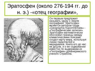 Эратосфен (около 276-194 гг. до н. э.) -«отец географии», Он первым предложил