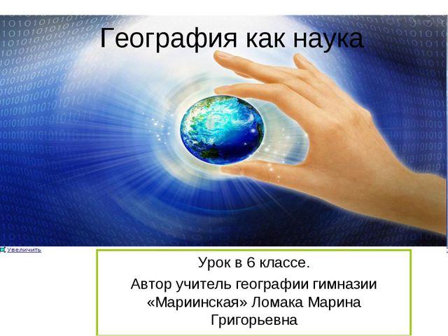 География как наука Урок в 6 классе. Автор учитель географии гимназии «Мариин...