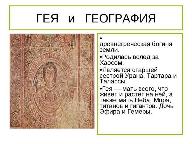 ГЕЯ и ГЕОГРАФИЯ Ге́я «земля», — древнегреческая богиня земли. Родилась вслед...