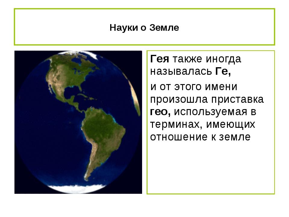 Науки о Земле Гея также иногда называлась Ге, и от этого имени произошла прис...
