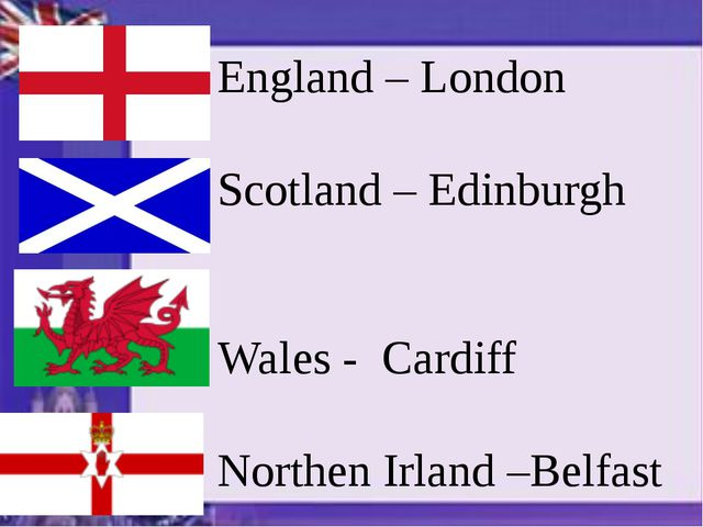England – London Scotland – Edinburgh Wales - Cardiff Northen Irland –Belfast