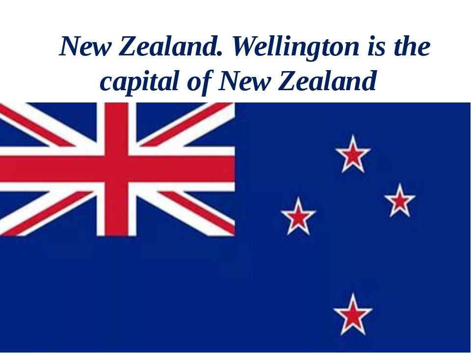 New Zealand. Wellington is the capital of New Zealand