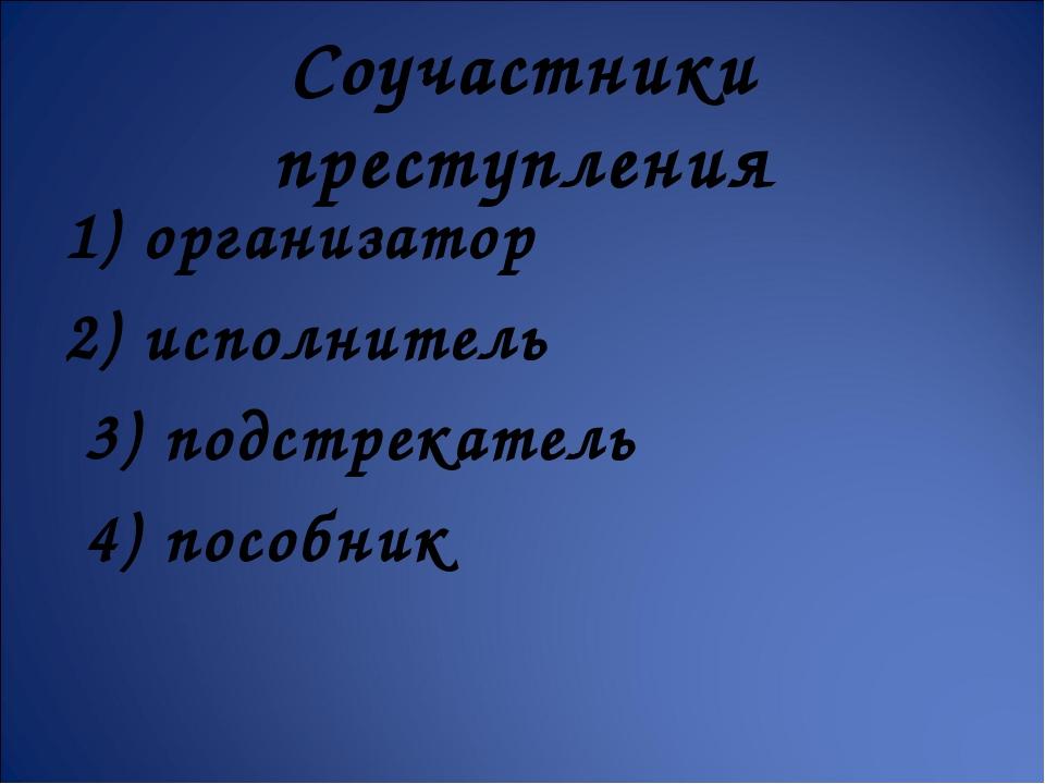 Соучастники преступления 1) организатор 2) исполнитель 3) подстрекатель 4) п...