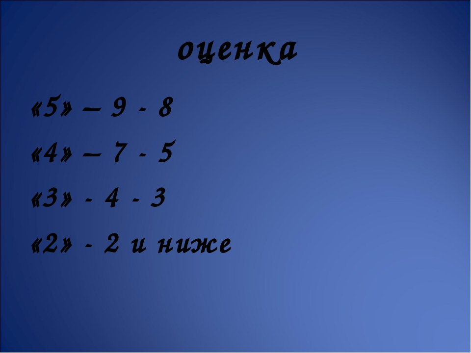 оценка «5» – 9 - 8 «4» – 7 - 5 «3» - 4 - 3 «2» - 2 и ниже