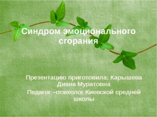 Синдром эмоционального сгорания Презентацию приготовила: Карышева Диана Мурат