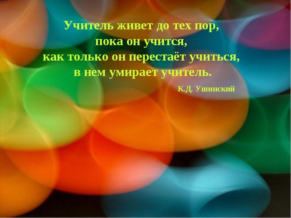 Учитель живет до тех пор, пока он учится, как только он перестаёт учиться,...