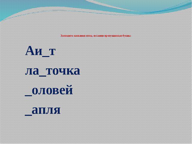 Запишите названия птиц, вставив пропущенные буквы: Аи_т ла_точка _оловей _ап...