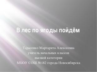 В лес по ягоды пойдём Тарасенко Маргарита Алексеевна учитель начальных классо