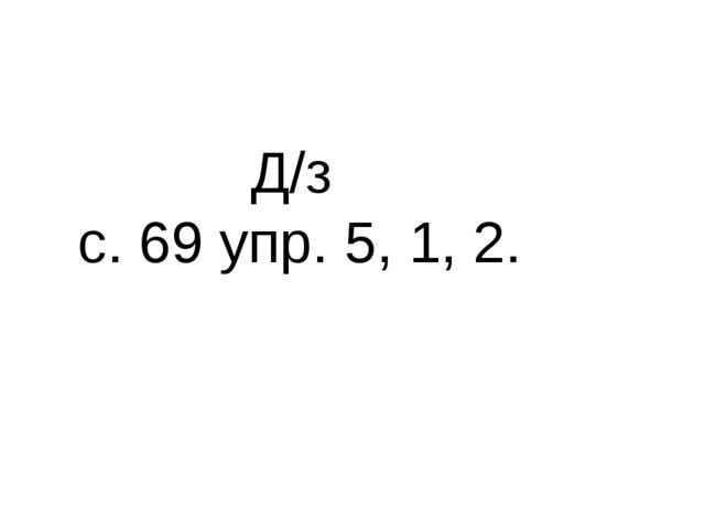 Д/з с. 69 упр. 5, 1, 2.