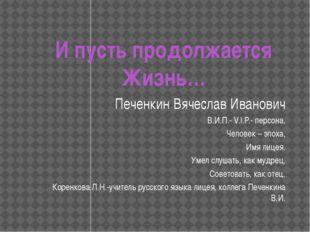 И пусть продолжается Жизнь… Печенкин Вячеслав Иванович В.И.П.- V.I.P.- персон