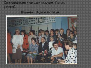 Он в нашей памяти как один из лучших, Учитель учителей. Шишкова Г.В.-директор
