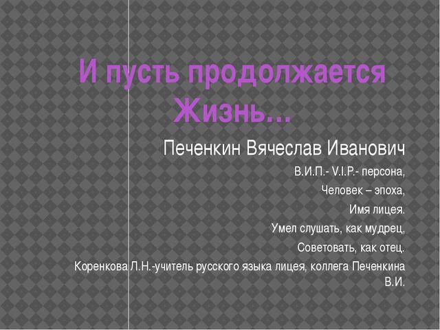 И пусть продолжается Жизнь… Печенкин Вячеслав Иванович В.И.П.- V.I.P.- персон...