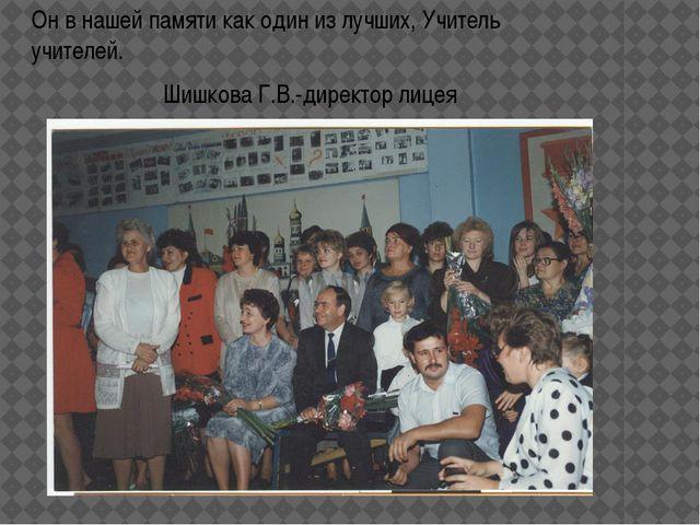 Он в нашей памяти как один из лучших, Учитель учителей. Шишкова Г.В.-директор...