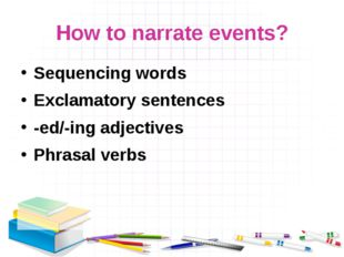 How to narrate events? Sequencing words Exclamatory sentences -ed/-ing adject