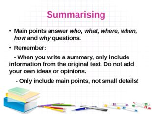 Summarising Main points answer who, what, where, when, how and why questions.