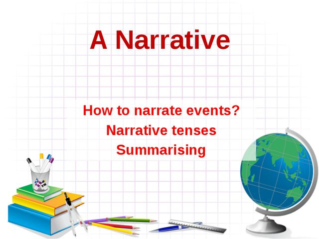 A Narrative How to narrate events? Narrative tenses Summarising