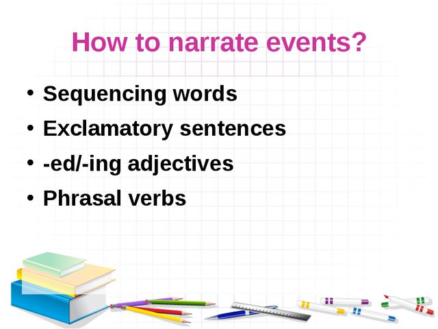 How to narrate events? Sequencing words Exclamatory sentences -ed/-ing adject...