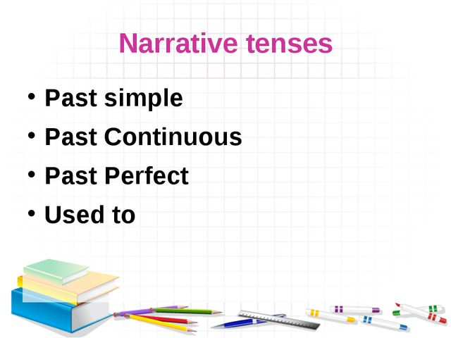 Narrative tenses Past simple Past Continuous Past Perfect Used to