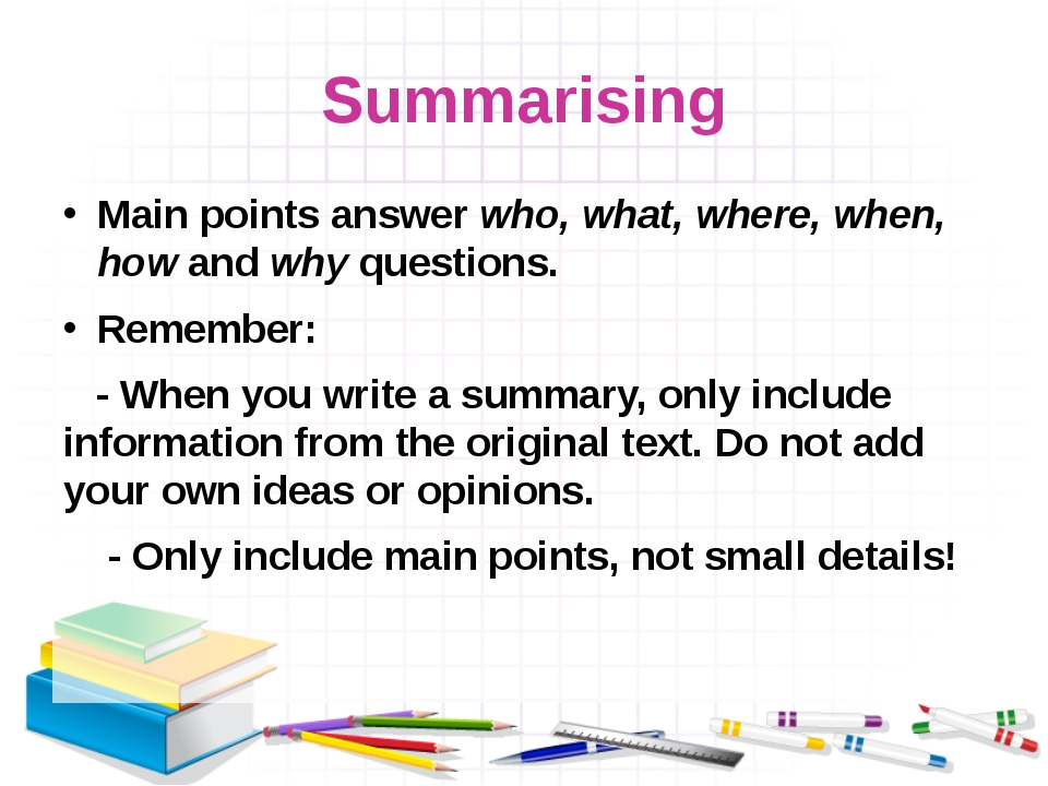 Summarising Main points answer who, what, where, when, how and why questions....