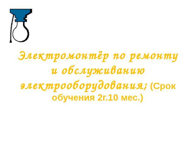Электромонтёр по ремонту и обслуживанию электрооборудования; (Срок обучения 2...