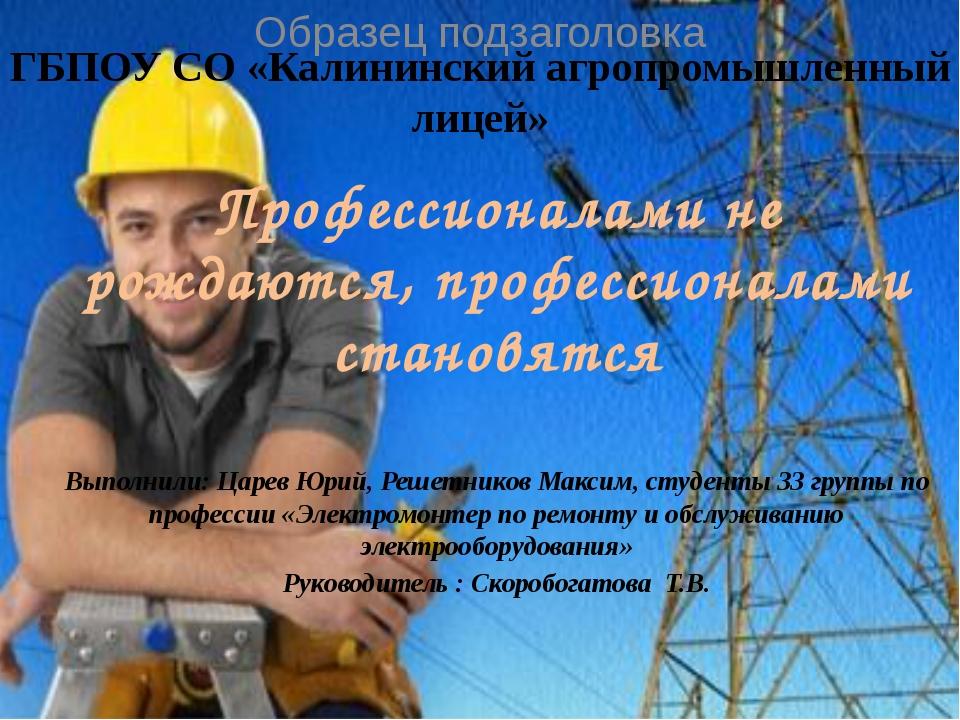 ГБПОУ СО «Калининский агропромышленный лицей» Профессионалами не рождаются, п...