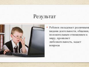 Результат Ребенок овладевает различными видами деятельности, общения, положит