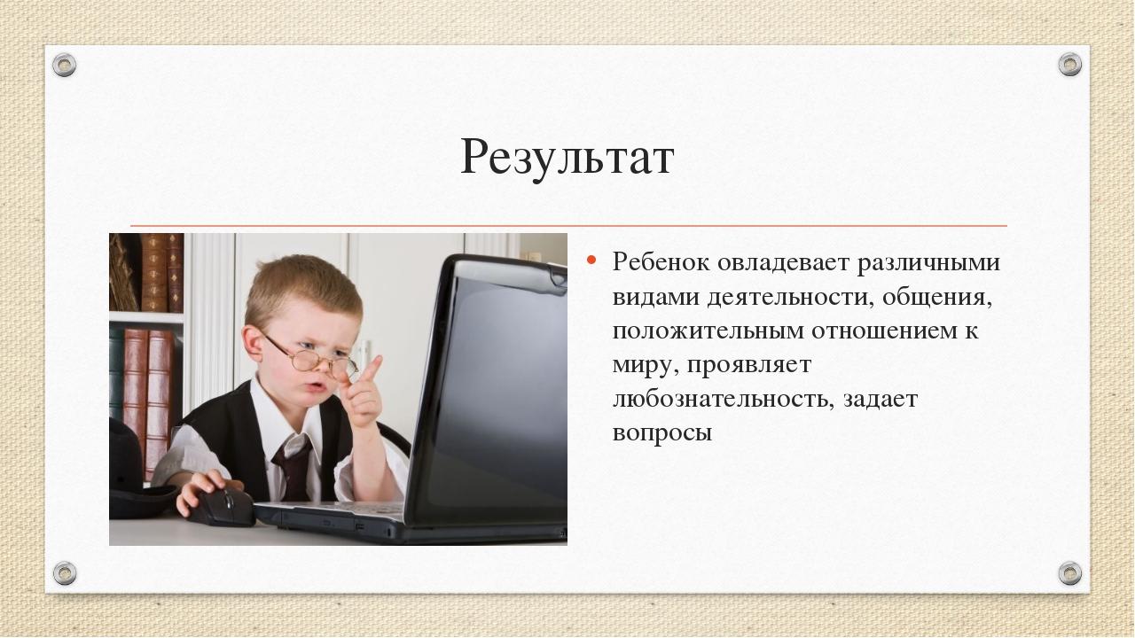 Результат Ребенок овладевает различными видами деятельности, общения, положит...