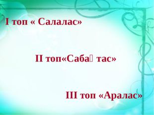 І топ « Салалас» ІІ топ«Сабақтас» ІІІ топ «Аралас»