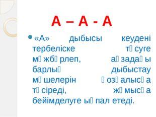 А – А - А «А» дыбысы кеудені тербеліске түсуге мәжбүрлеп, ағзадағы барлық ды