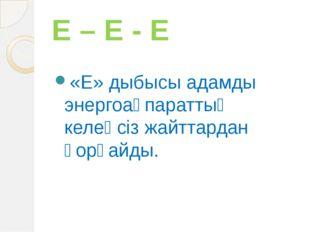 Е – Е - Е «Е» дыбысы адамды энергоақпараттық келеңсіз жайттардан қорғайды.