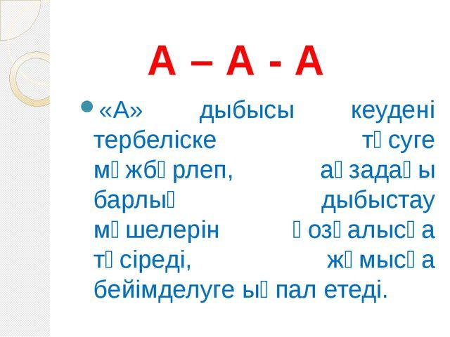 А – А - А «А» дыбысы кеудені тербеліске түсуге мәжбүрлеп, ағзадағы барлық ды...