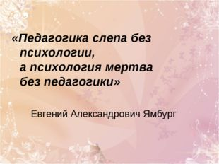«Педагогика слепа без психологии, а психология мертва без педагогики» Евгений