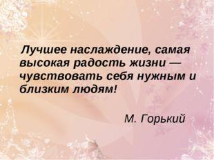 Лучшее наслаждение, самая высокая радость жизни — чувствовать себя нужным и
